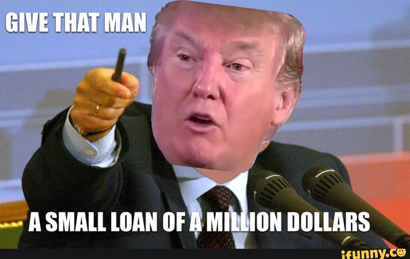 Funny Donald Trump Meme Give That Man A Small Loan Of A Million Dollars Image 40 most funny donald trump memes that will make you laugh