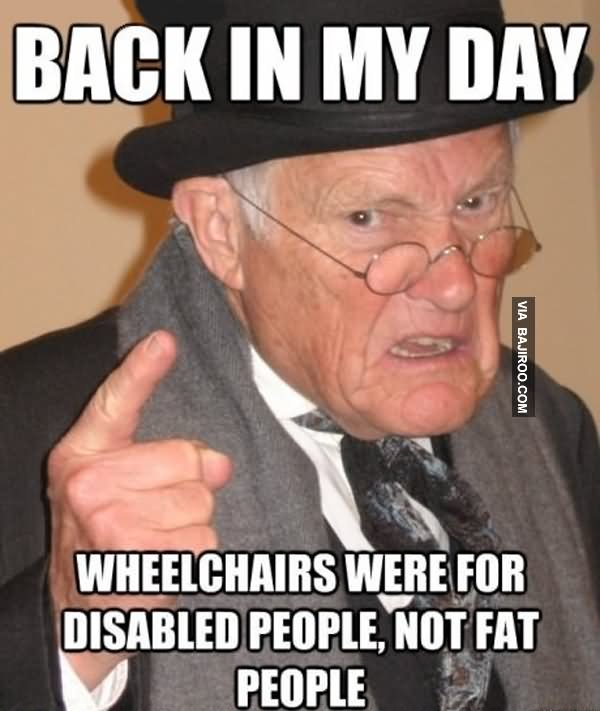 Image of: Boring Funny People Meme Back In My Day Wheelchair Were For Disabled People Not Fat People Picture Askideascom 30 Funny People Meme Pictures And Images That Will Make You Laugh