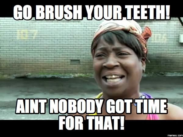 Funny Teeth Meme Go Brush Your Teeth Aint Nobody Got Time For That Image 25 very funny teeth meme images you need to see before you die