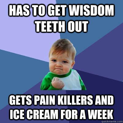 Has To Get Wisdom Teeth Out Gets Pain Killers And Ice Cream For A Week Funny Teeth Memen Image 25 very funny teeth meme images you need to see before you die