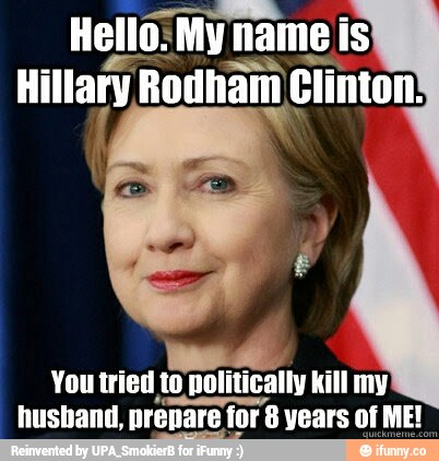 Hello My Name Is Hillary Rodham Clinton You Tried  To Politically Kill My Husband Prepare For 8 Years Of Me Funny Hillary Clinton Meme Image