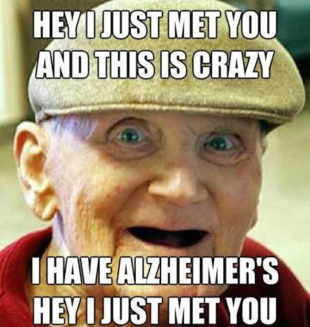 Hey Just Met You And This Crazy I Have Alzheimers Hey I Just Met You Funny People Meme Image 30 funny people meme pictures and images that will make you laugh