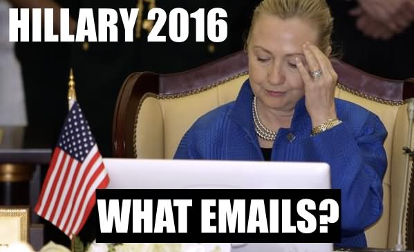 Hillary 2016 What Emails Funny Hillary Clinton Picture