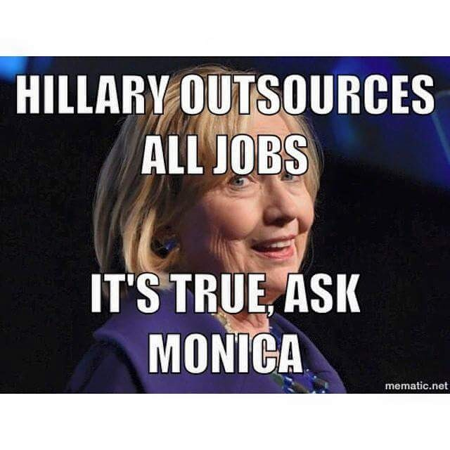 Hillary Outsources All Jobs It's True Ask Monica Funny Hillary Clinton Meme Image
