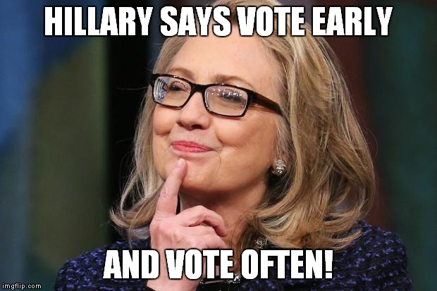 Hillary Says Vote Early And Vote Often Funny Hillary Clinton Meme Picture