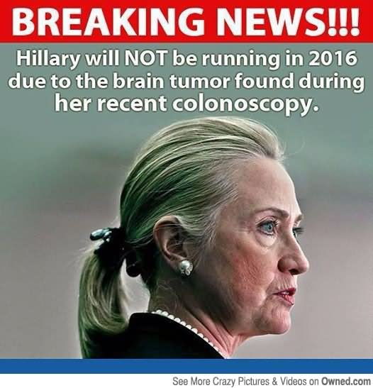 Hillary Will Not Be Running In 2016 Due To The Brain Tumor Found During Her Recent Colonoscopy Funny Hillary Clinton Meme Image
