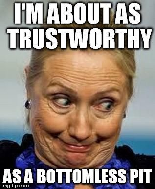 I Am About As Trustworthy As A Bottomless Pit Funny Hillary Clinton Meme Picture