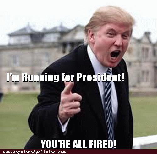 I Am Running For President You Are All Fired Funny Donald Trump Meme Image