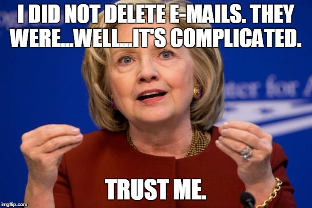 I Did Not Delete E-Mails They Were...Well...It's Complicated Trust Me Funny Hillary Clinton Meme Image