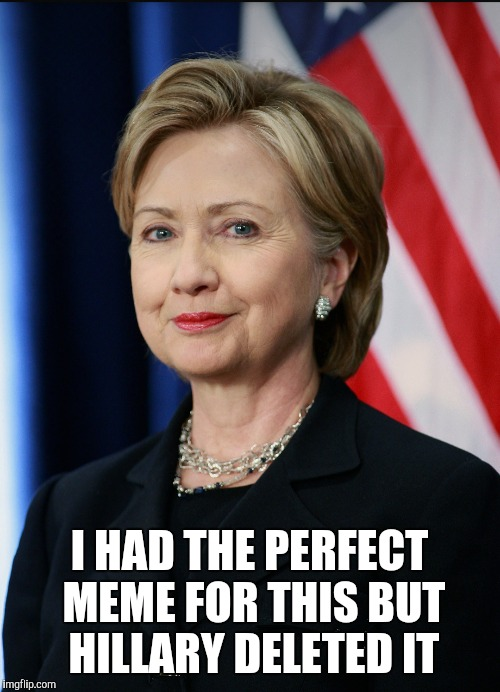I Had The Perfect Meme For This But Hillary Deleted It Funny Hillary Clinton Meme Photo