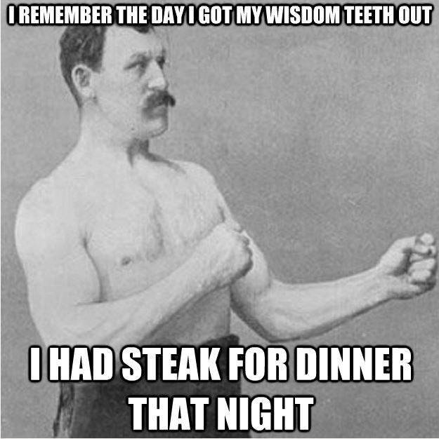 I Remember The Day I Got My Wisdom Teeth Out I Had Steak For Dinner That Night Funny Teeth Meme Image 28 most funny teeth meme pictures that will make you laugh