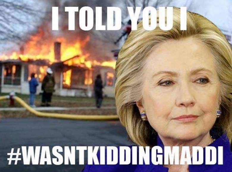 I Told You I Wasn't Kidding Maddi Funny Hillary Clinton Meme Image