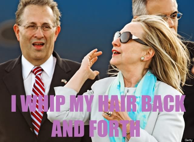 I Whip My Hair Back And Forth Funny Hillary Clinton Meme Image