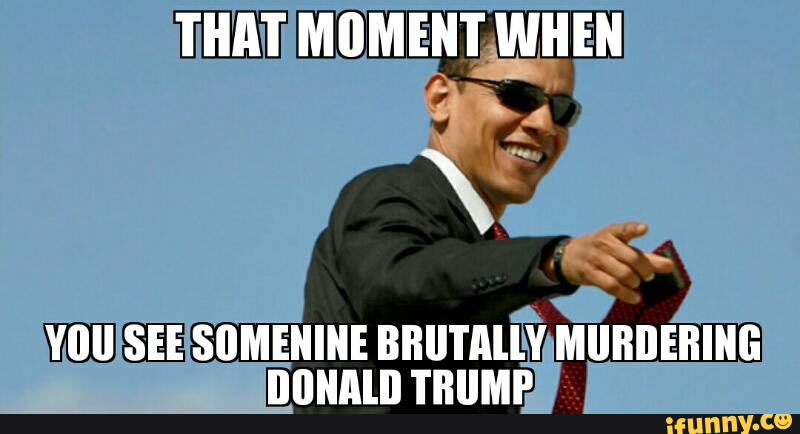 That Moment When You See Somenine Brutally Murdering Donald Trump Funny Meme Image