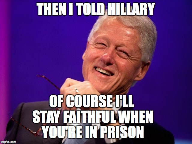 Then I Told Hillary Of Course I Will Stay Faithful When You Are In Prison Funny Hillary Clinton Meme Image 31 funny hillary clinton meme images and photos