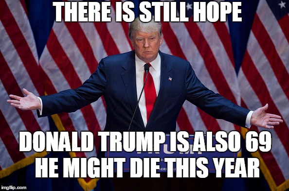 There Is Still Hope Donald Trump Is Also 69 He Might Die This Year Funny Donald Trump Meme Image