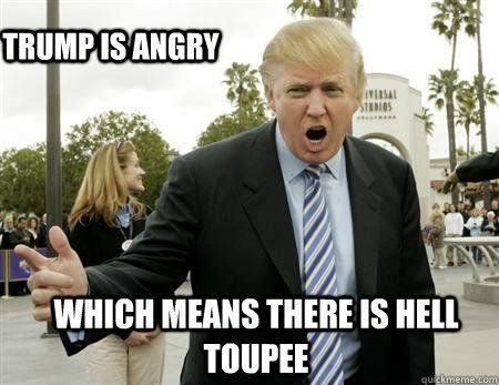 Trump Is Angry Which Means There Is Hell Toupee Funny Meme Picture 30 most funniest donald trump pictures on the internet