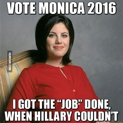 Vote Monica 2016 I Got The Job Done When Hillary Clinton Couldnt Funny Image
