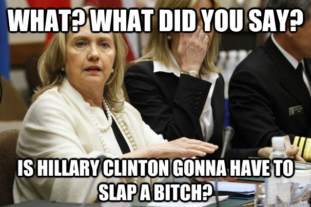 What Did You Say Is Hillary Clinton Gonna Have To Slap A Bitch Funny Hillary Clinton Meme Photo