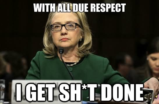 With All Due Respect I Get Shit Done Funny Hillary Clinton Meme Image