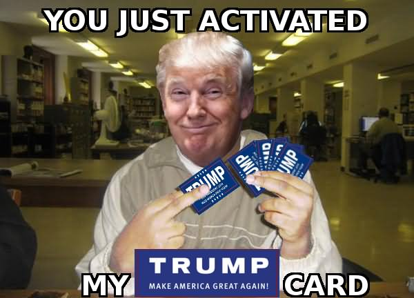 You Just Activated My Trump Card Funny Meme Image