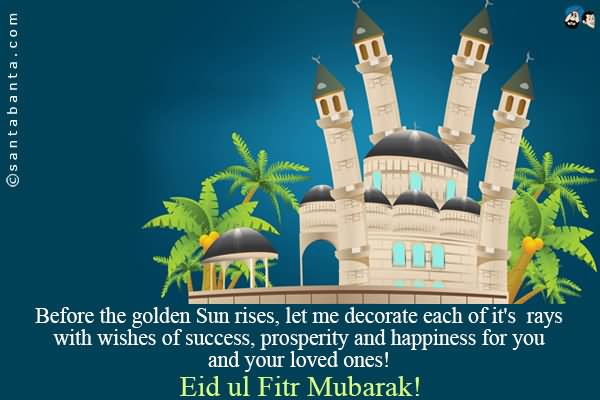 Top Eid Mubarak Eid Al-Fitr Decorations - Before-The-Golden-Sun-Rises-Let-Me-Decorate-Each-Of-Its-Rays-With-Wishes-Of-Success-Prosperity-And-Happiness-For-You-And-Your-Loved-Ones-Eid-Ul-Fitr-Mubarak  2018_776959 .jpg
