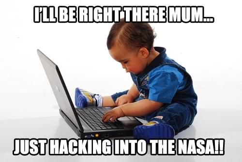 Funny Computer Meme I Will Be Right There Mum Just Hacking Into The Nasa Photo