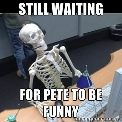 Funny Computer Meme Still Waiting For Pete To Be Funny Photo