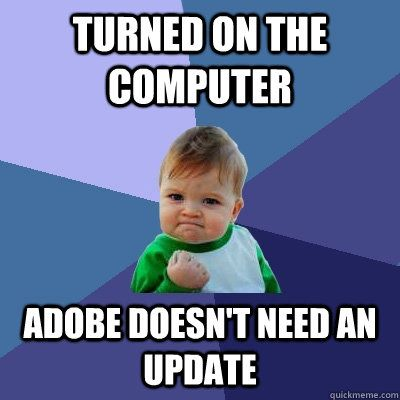 Funny Computer Meme Turned On The Computer Adobe Doesn't Need An Update Picture