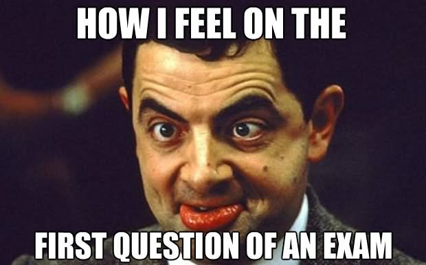 Funny Mr Bean Meme How I Feel On The First Question Of An Exam Image 30 most funniest mr bean memes of all the time,Most Funny Memes