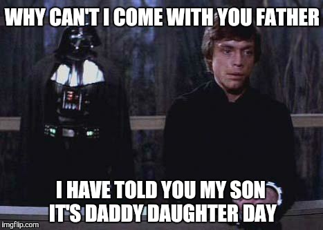 Funny-Star-War-Meme-Whay-Cant-I-Come-With-You-Father-I-Have-Told-You-My-Son-Its-Daddy-Daughter-Day-Picture.jpg