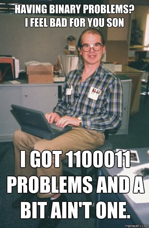 Having Binary Problems I Feel Bad For You Son I Got 1100011 Problems And A Bit Ain't One Funny Computer Meme Image