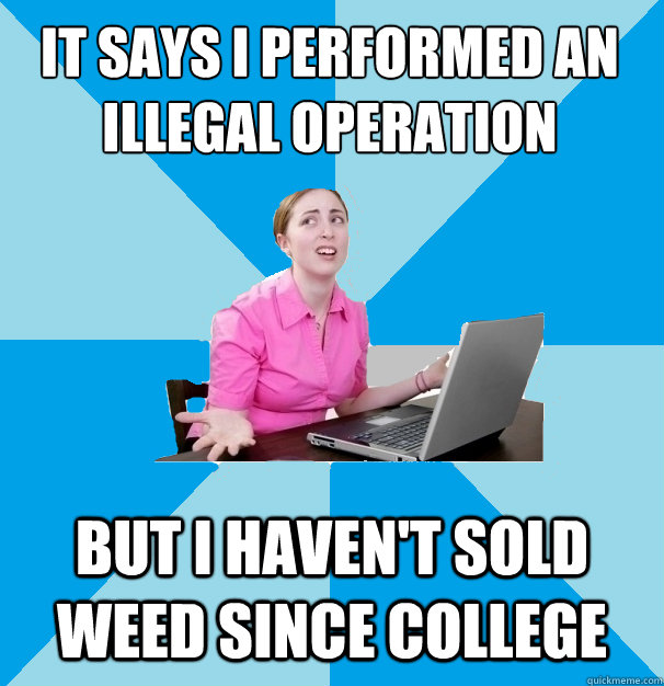 It Says I Performed An Illegal Operation But I Haven't Sold Weed Since College Funny Computer Meme Image