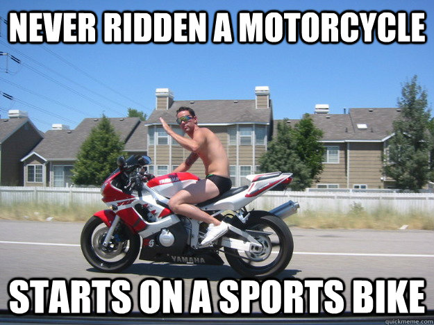 Never Ridden A Motorcycle Starts On A Sports Bike Funny Bike Meme Picture 25 funniest bike meme pictures and images you need to see before