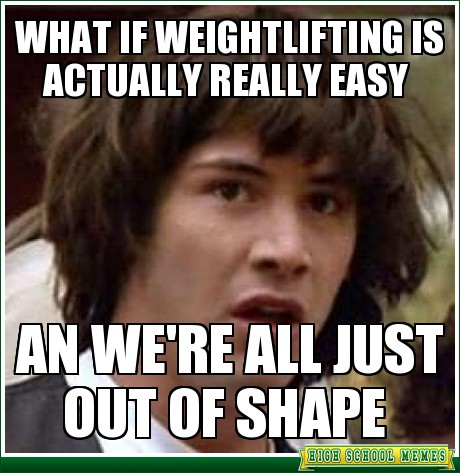 What If Weightlifting Is Actually Really Easy An We Are All Just Out Of Shape Funny Meme Picture 43 most funniest weightlifting memes that will make you laugh