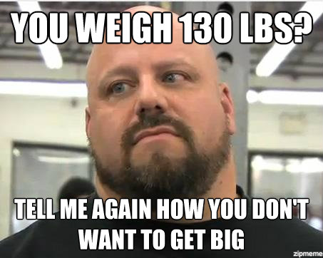 You Weigh 130 Lbs Tell Me Again How You Dont Want To Get Big Funny Weightlifting Meme Image 43 most funniest weightlifting memes that will make you laugh