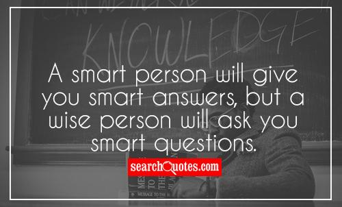 Beautiful A Smart Person Will Give You Smart Answers, But A Wise Person Will Ask You  Smart Questions.