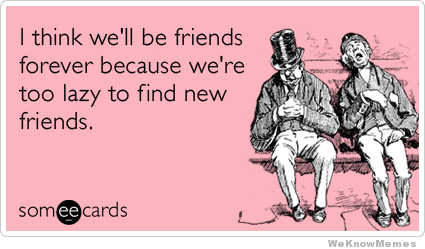 Funny Best Friends Meme I Think Well Be Friends Forever Because We Are Too Lazy To Find New Friends Picture 28 most funny best friends meme pictures and images