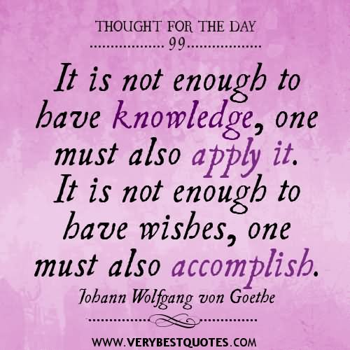 It is not enough to have knowledge, one must also apply it. It is ...