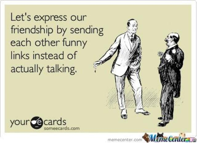 Letu0027s Express Our Friendship By Sending Each Other Funny Links Instead Of  Actually Talking Funny Best