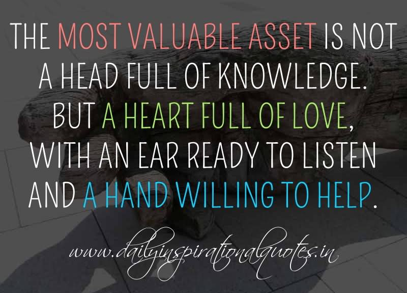 The most valuable asset is not a head full of knowledge. But a heart full of love, with an ear ready to listen and a hand willing to help.