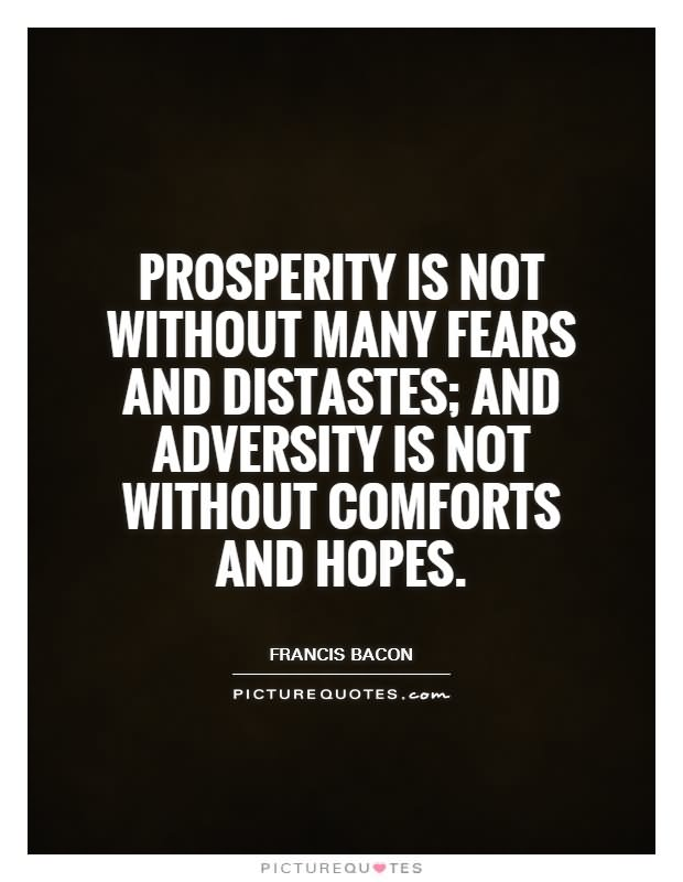 Prosperity is not without many fears and distastes; adversity not without many comforts and hopes.
