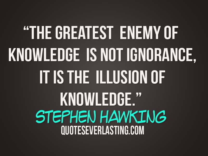 Captivating The Greatest Enemy Of Knowledge Is Not Ignorance, It Is The Illusion Of  Knowledge.