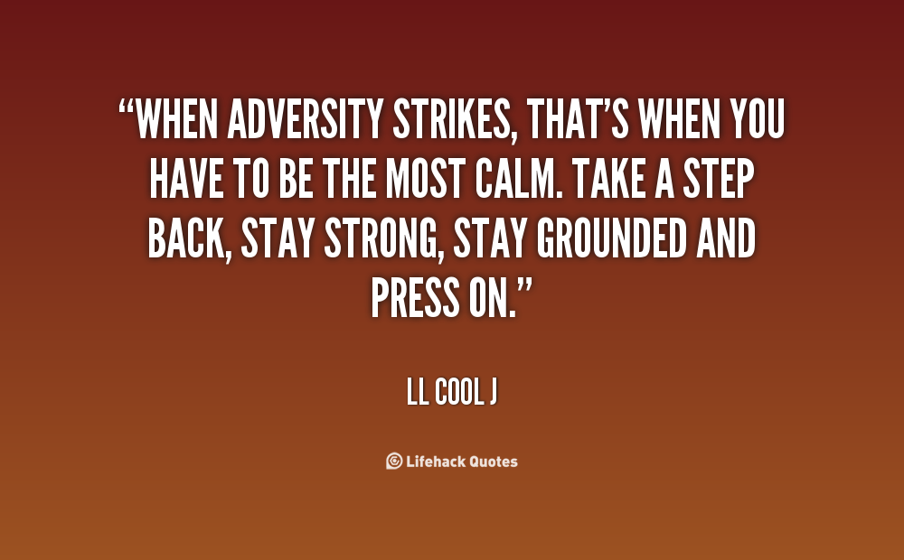 When adversity strikes, that's when you have to be the ...