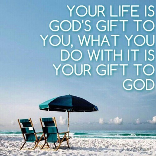 Your life is God's gift to you, what you do with it is your gift ...