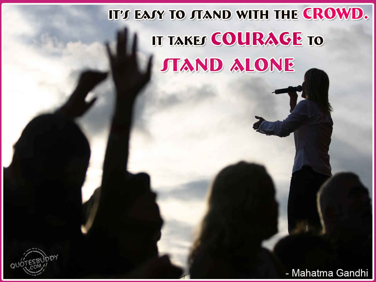 It S Easy To Stand In The Crowd But It Takes Courage To