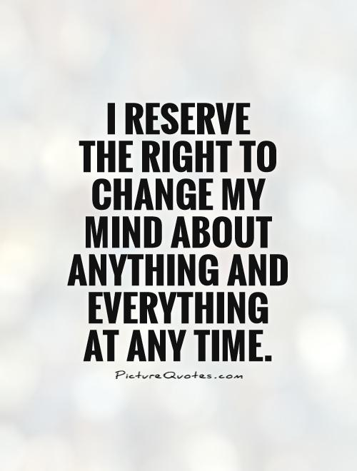 I Reserve The Right To Change My Mind About Anything And Everything