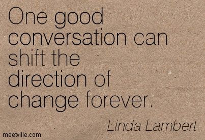 One good conversation can shift the direction of change forever. - Linda Lambert.