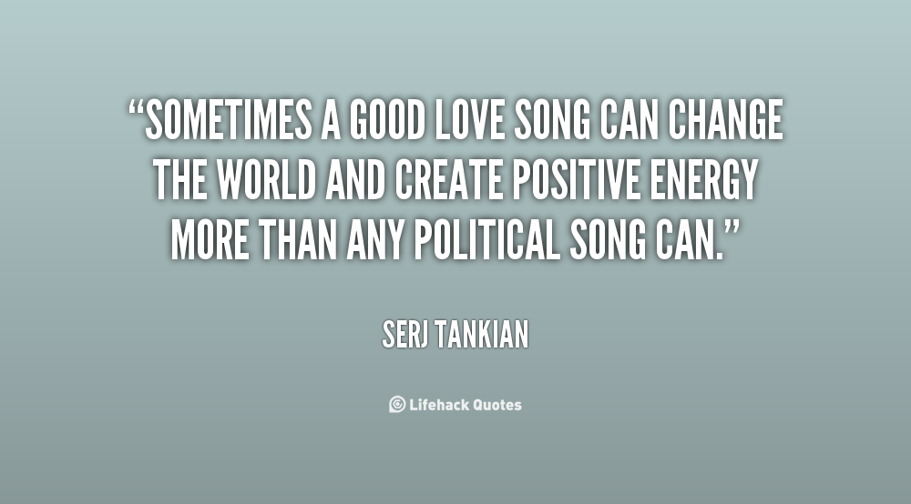 Sometimes A Good Love Song Can Change The World And Create Positive