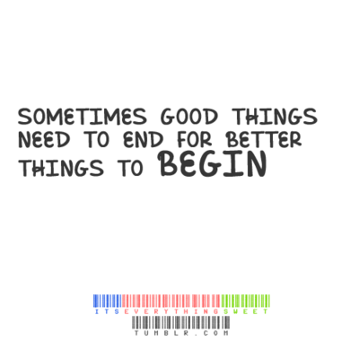 Sometimes Good Things Need To End For Better Things To Begin